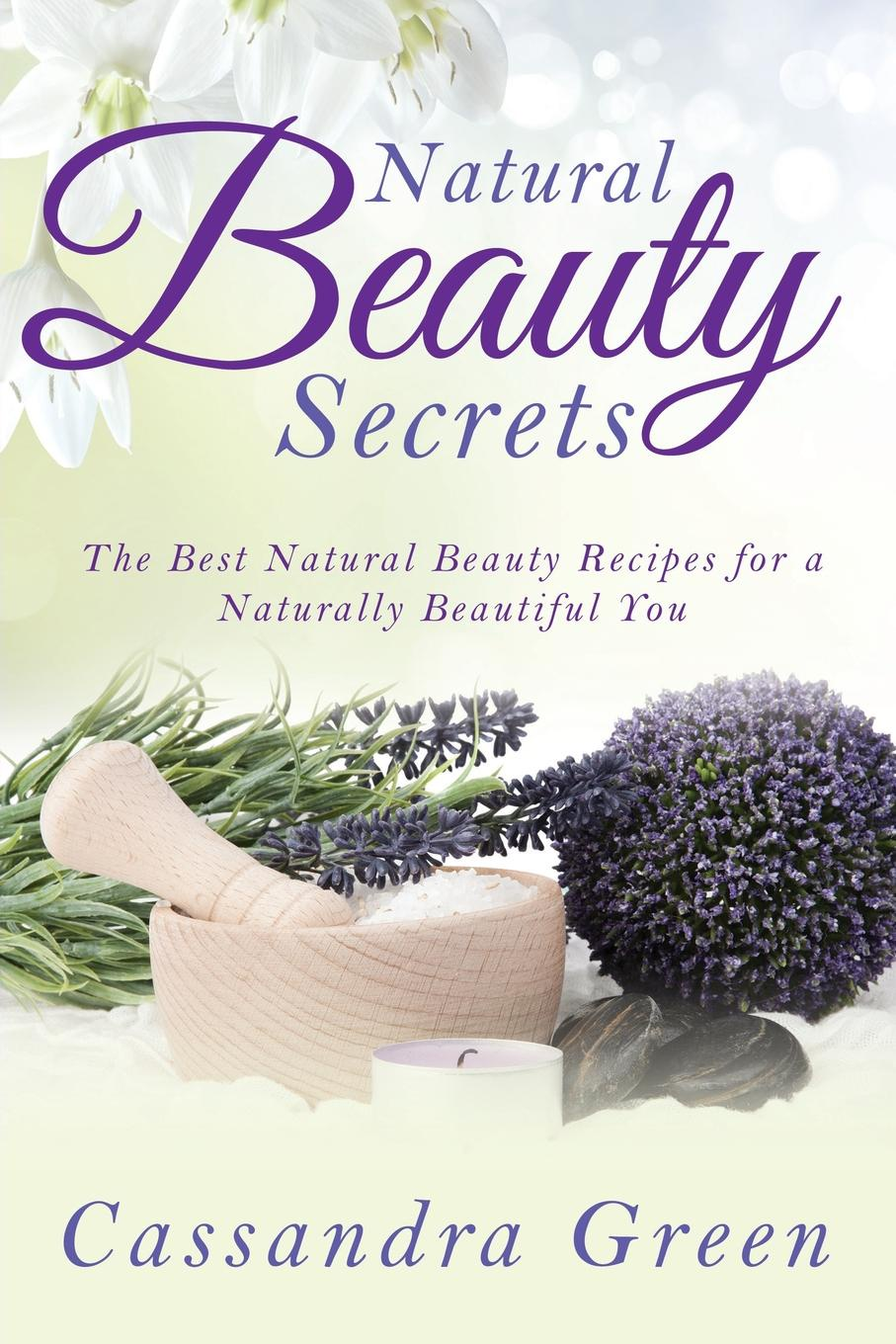 Cassandra Green Natural Beauty Secrets. The Best Recipes for a Naturally Beautiful You
