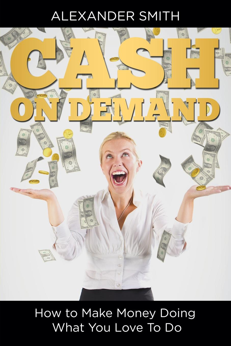 Alexander Smith Cash on Demand. How to Make Money Doing What You Love To Do nilofer safdar money circle what choice are you willing to make today to create a different future right away