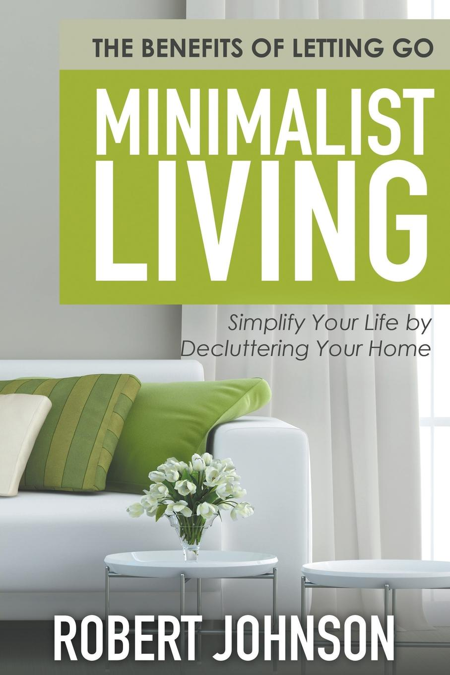 Robert Johnson Minimalist Living Simplify Your Life by Decluttering Your Home. The Benefits of Letting Go sandra archer johnson because of kathy