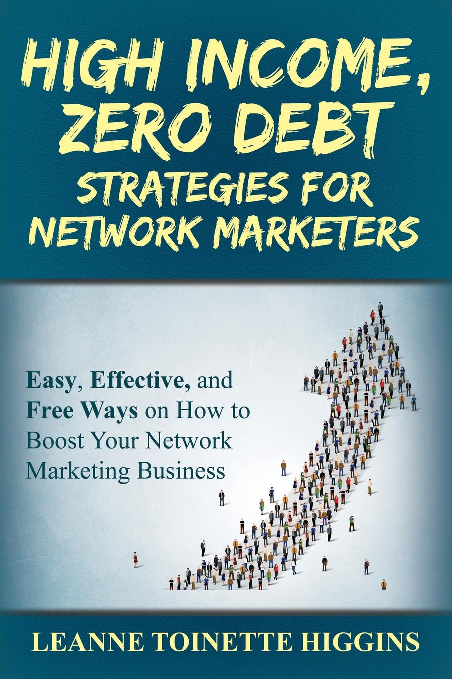 Leanne Toinette Higgins High Income, Zero Debt Strategies for Network Marketers. Easy, Effective, and Free Ways on How to Boost Your Network Marketing Business improving leisure services through marketing action