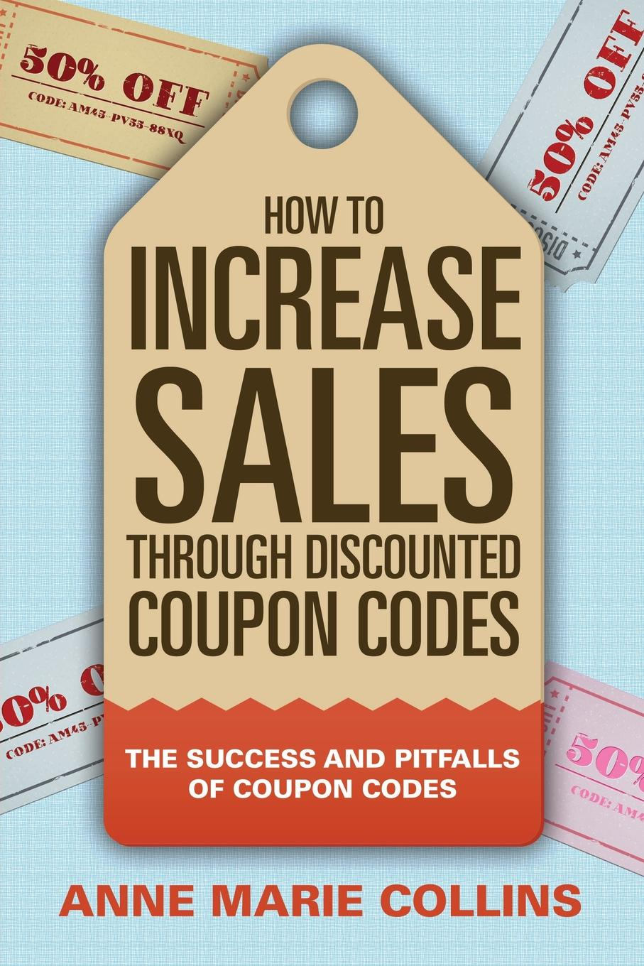 Anne Marie Collins How to Increase Sales through Discounted Coupon Codes. The Success and Pitfalls of Coupon Codes paul mccord m creating a million dollar a year sales income sales success through client referrals