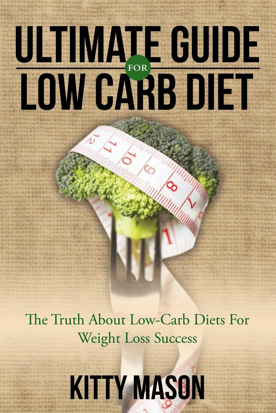 Kitty Mason Ultimate Guide for Low Carb Diet. The Truth About Low-Carb Diets For Weight Loss Success