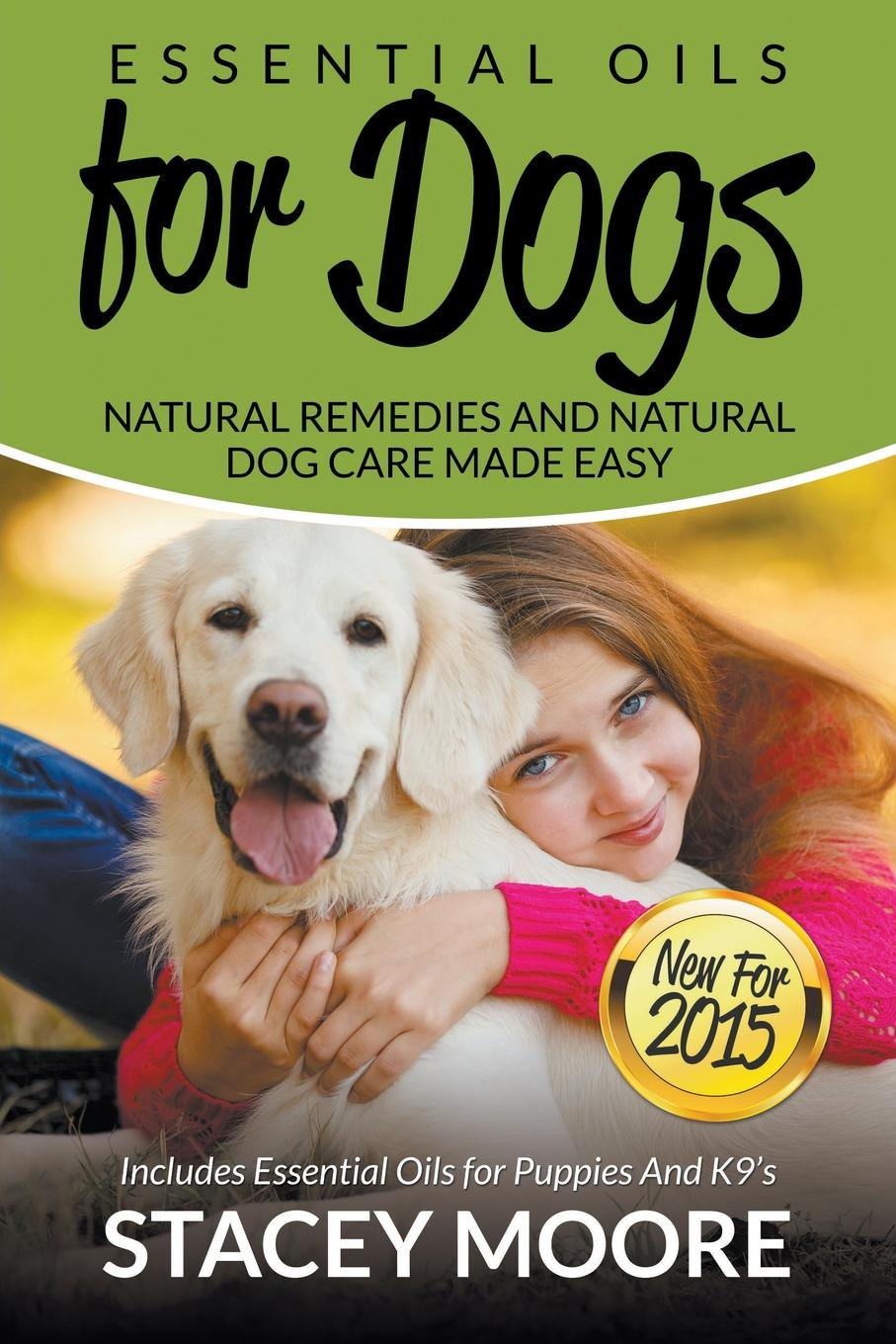 Stacey Moore Essential Oils for Dogs. Natural Remedies and Natural Dog Care Made Easy: New for 2015 Includes Essential Oils for Puppies and K9's collins essential chinese dictionary