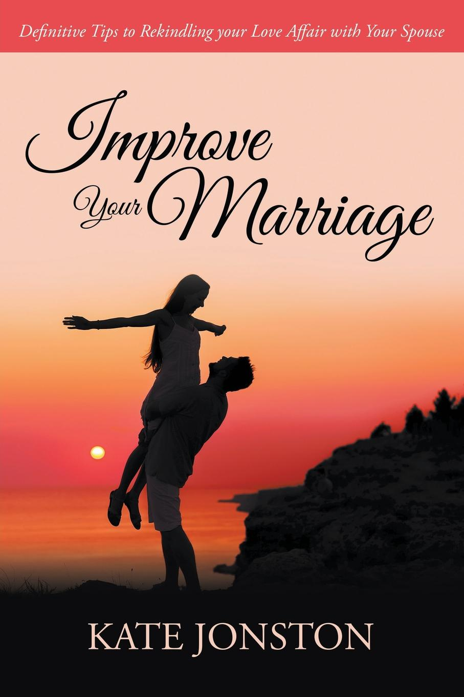 Kate Jonston Improve Your Marriage. Definitive Tips to Rekindling your Love Affair with Your Spouse kate hewitt moretti s marriage command