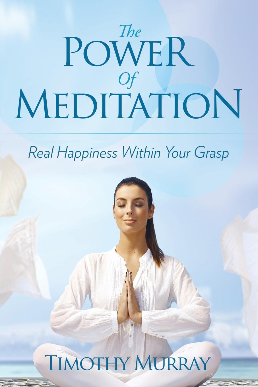 Timothy Murray The Power of Meditation. Real Happiness Within Your Grasp nancy liebler ph d healing depression the mind body way creating happiness with meditation yoga and ayurveda