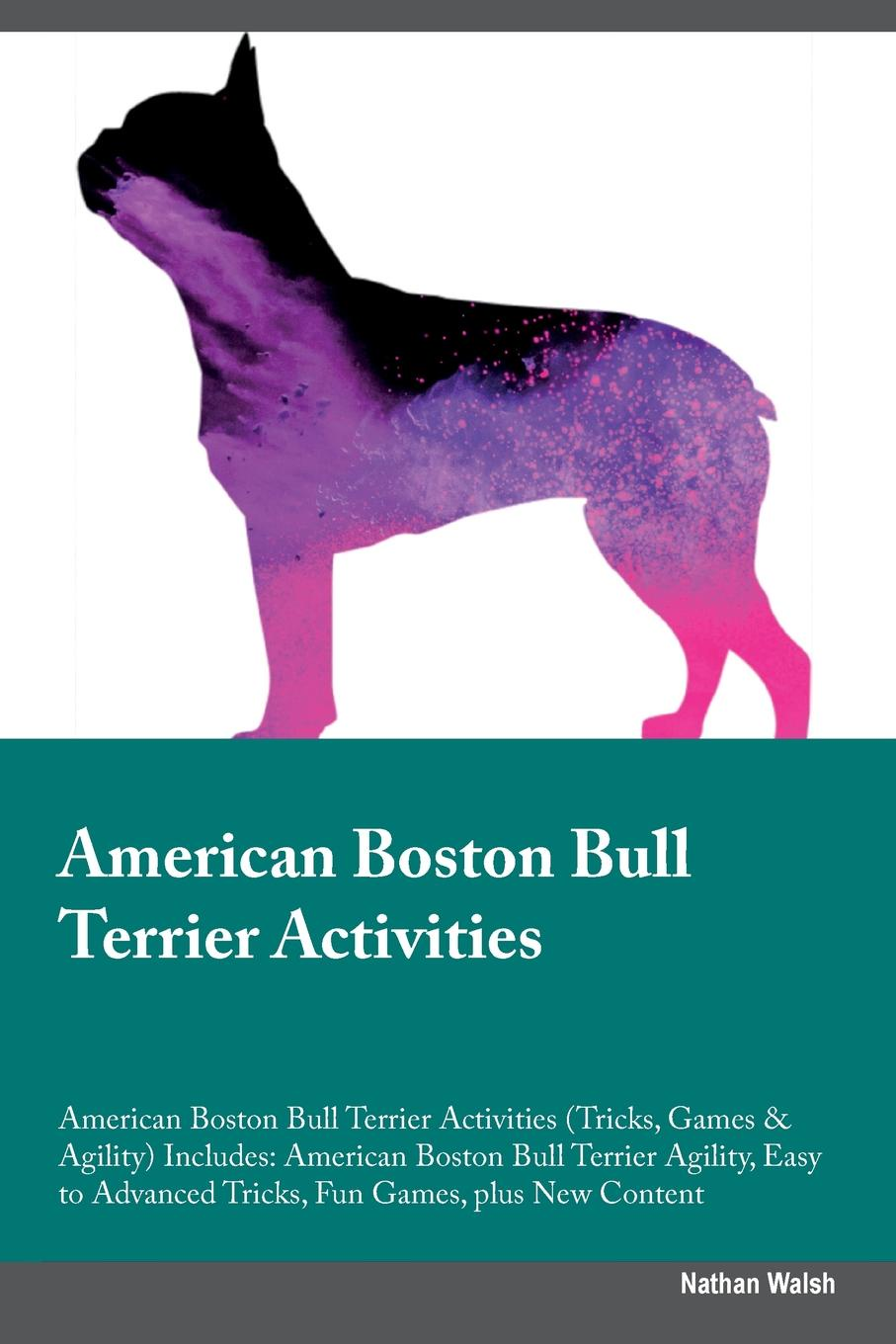 Nathan Walsh American Boston Bull Terrier Activities American Boston Bull Terrier Activities (Tricks, Games & Agility) Includes. American Boston Bull Terrier Agility, Easy to Advanced Tricks, Fun Games, plus New Content
