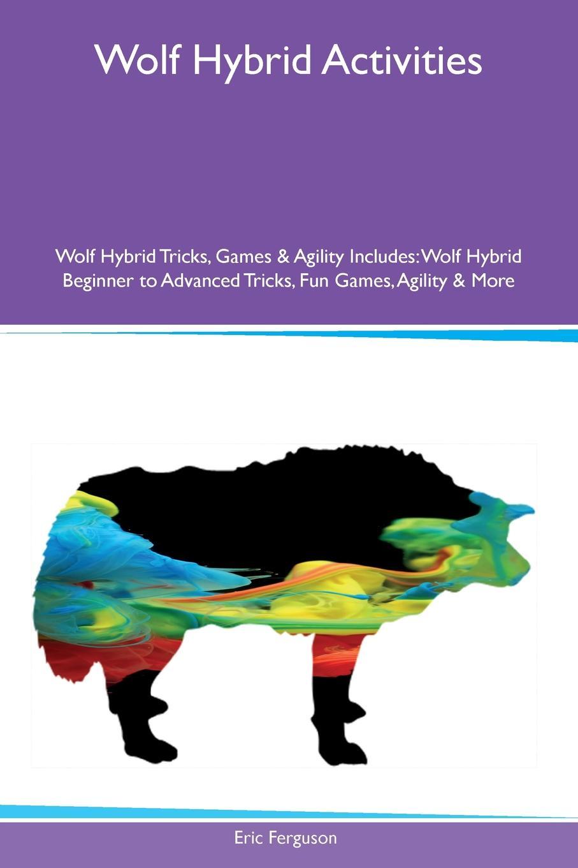 лучшая цена Eric Ferguson Wolf Hybrid Activities Wolf Hybrid Tricks, Games & Agility Includes. Wolf Hybrid Beginner to Advanced Tricks, Fun Games, Agility & More