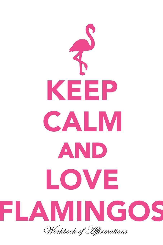 Alan Haynes Keep Calm Love Flamingos Workbook of Affirmations Keep Calm Love Flamingos Workbook of Affirmations. Bullet Journal, Food Diary, Recipe Notebook, Planner, To Do List, Scrapbook, Academic Notepad flamingos сандалии