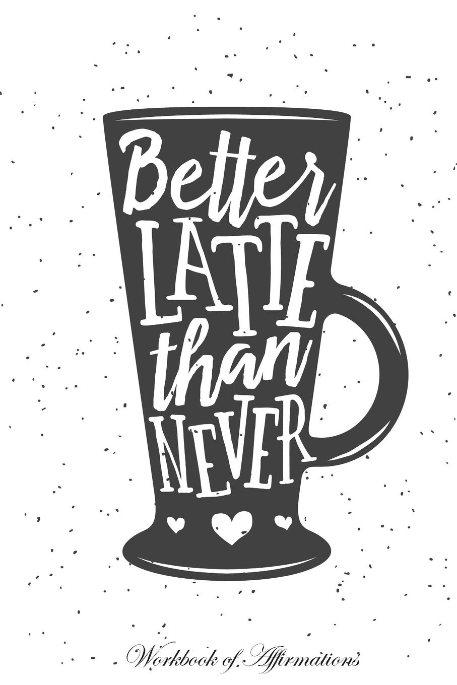 Фото - Alan Haynes Better Latte Than Never Workbook of Affirmations Better Latte Than Never Workbook of Affirmations. Bullet Journal, Food Diary, Recipe Notebook, Planner, To Do List, Scrapbook, Academic Notepad gifted 2 better late than never