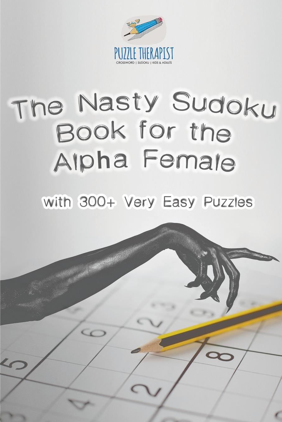 Puzzle Therapist The Nasty Sudoku Book for the Alpha Female . with 300+ Very Easy Puzzles great big book of pencil puzzles