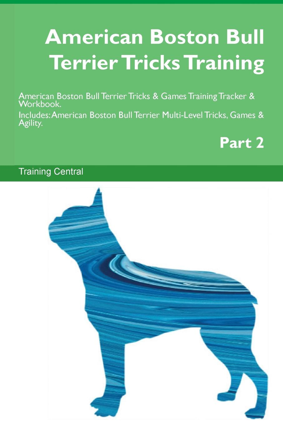 Training Central American Boston Bull Terrier Tricks Training American Boston Bull Terrier Tricks & Games Training Tracker & Workbook. Includes. American Boston Bull Terrier Multi-Level Tricks, Games & Agility. Part 2