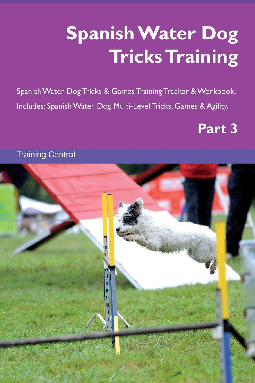 Training Central Spanish Water Dog Tricks Training Spanish Water Dog Tricks & Games Training Tracker & Workbook. Includes. Spanish Water Dog Multi-Level Tricks, Games & Agility. Part 3 недорого