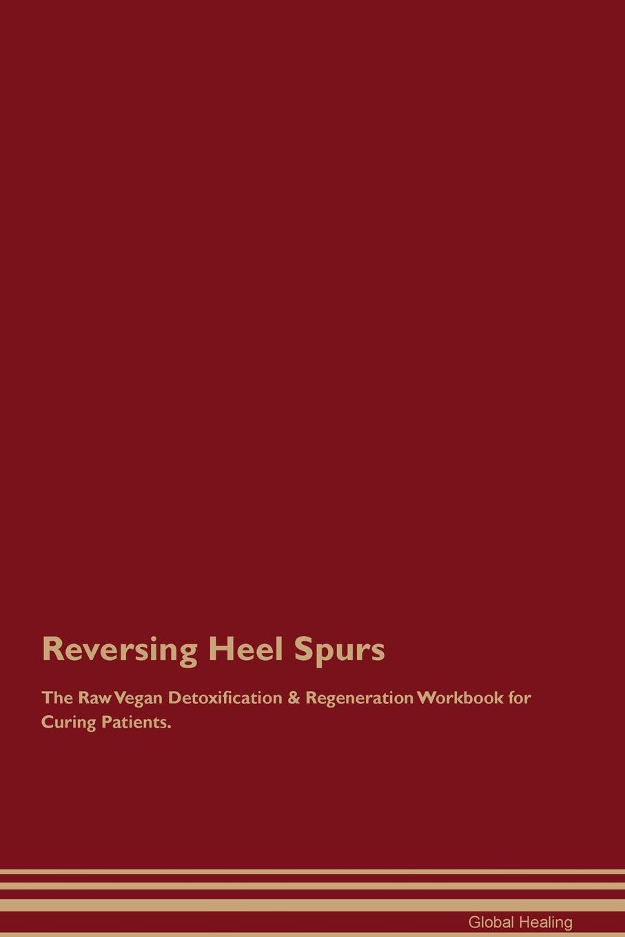 Reversing Heel Spurs The Raw Vegan Detoxification & Regeneration Workbook for Curing Patients