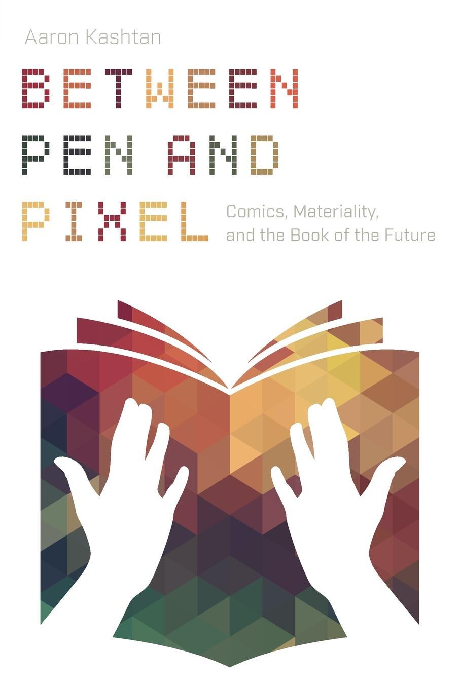 Aaron Kashtan Between Pen and Pixel. Comics, Materiality, and the Book of the Future aaron meskin the art of comics a philosophical approach
