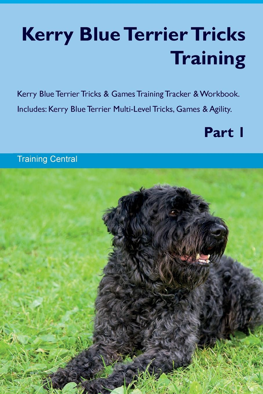 Training Central Kerry Blue Terrier Tricks & Games Tracker Workbook. Includes. Multi-Level Tricks, Agility. Part 1