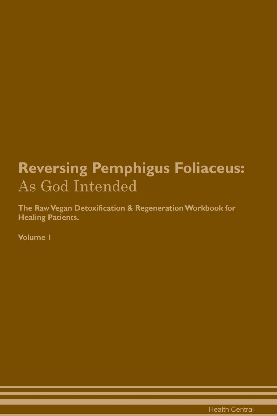 Reversing Pemphigus Foliaceus. As God Intended The Raw Vegan Plant-Based Detoxification & Regeneration Workbook for Healing Patients. Volume 1