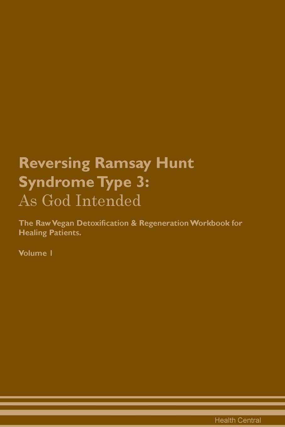 Reversing Ramsay Hunt Syndrome Type 3. As God Intended The Raw Vegan Plant-Based Detoxification & Regeneration Workbook for Healing Patients. Volume 1