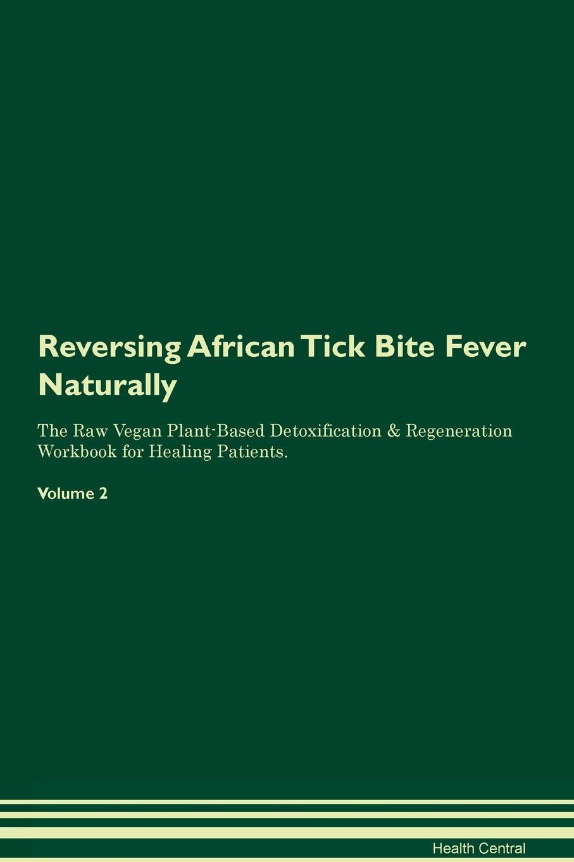 Reversing African Tick Bite Fever Naturally The Raw Vegan Plant-Based Detoxification & Regeneration Workbook for Healing Patients. Volume 2