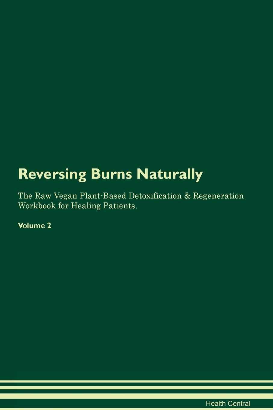 Health Central Reversing Burns Naturally The Raw Vegan Plant-Based Detoxification & Regeneration Workbook for Healing Patients. Volume 2 george burns w happiness healing enhancement your casebook collection for applying positive psychology in therapy