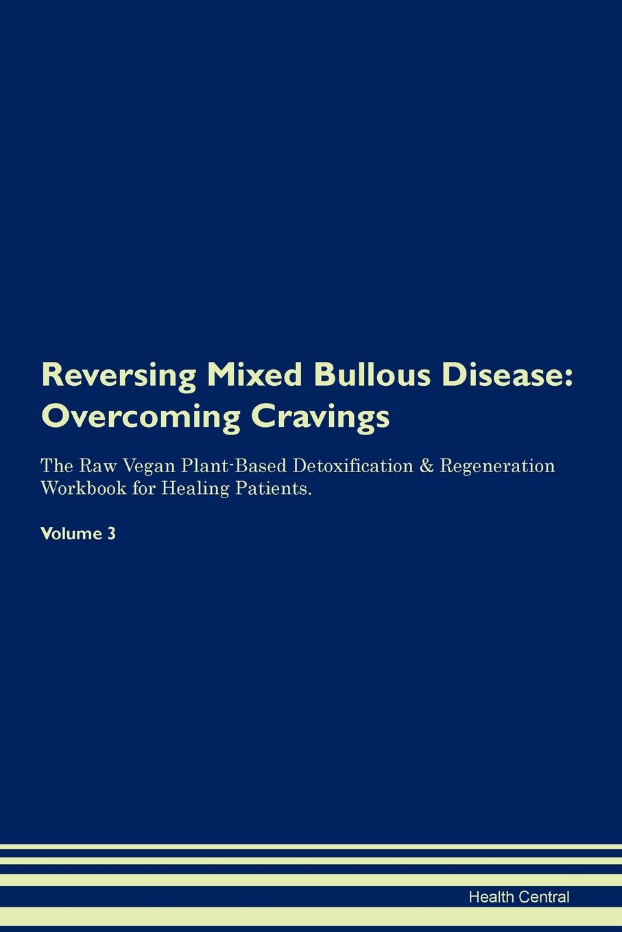 Фото - Health Central Reversing Mixed Bullous Disease. Overcoming Cravings The Raw Vegan Plant-Based Detoxification & Regeneration Workbook for Healing Patients. Volume 3 health central reversing extramammary paget s disease overcoming cravings the raw vegan plant based detoxification regeneration workbook for healing patients volume 3