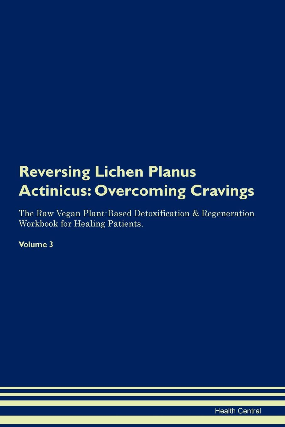 Фото - Health Central Reversing Lichen Planus Actinicus. Overcoming Cravings The Raw Vegan Plant-Based Detoxification & Regeneration Workbook for Healing Patients. Volume 3 health central reversing lichen sclerosus overcoming cravings the raw vegan plant based detoxification regeneration workbook for healing patients volume 3