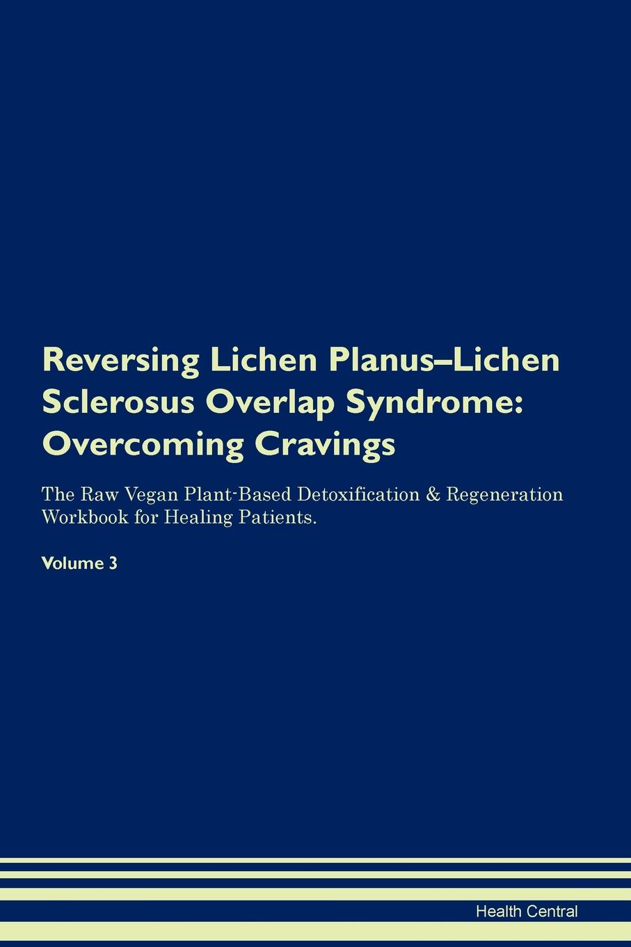 Фото - Health Central Reversing Lichen Planus-Lichen Sclerosus Overlap Syndrome. Overcoming Cravings The Raw Vegan Plant-Based Detoxification & Regeneration Workbook for Healing Patients. Volume 3 health central reversing lichen sclerosus overcoming cravings the raw vegan plant based detoxification regeneration workbook for healing patients volume 3