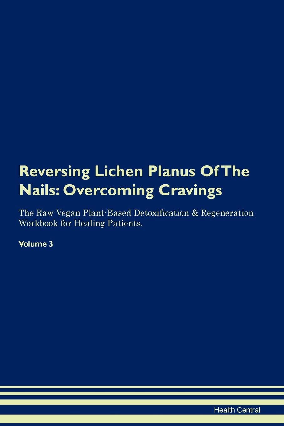 Фото - Health Central Reversing Lichen Planus Of The Nails. Overcoming Cravings The Raw Vegan Plant-Based Detoxification & Regeneration Workbook for Healing Patients. Volume 3 health central reversing lichen sclerosus overcoming cravings the raw vegan plant based detoxification regeneration workbook for healing patients volume 3