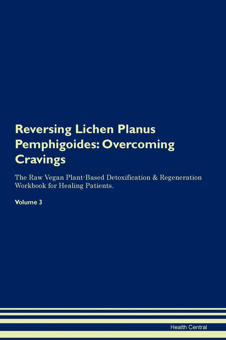 Фото - Health Central Reversing Lichen Planus Pemphigoides. Overcoming Cravings The Raw Vegan Plant-Based Detoxification & Regeneration Workbook for Healing Patients. Volume 3 health central reversing lichen sclerosus overcoming cravings the raw vegan plant based detoxification regeneration workbook for healing patients volume 3
