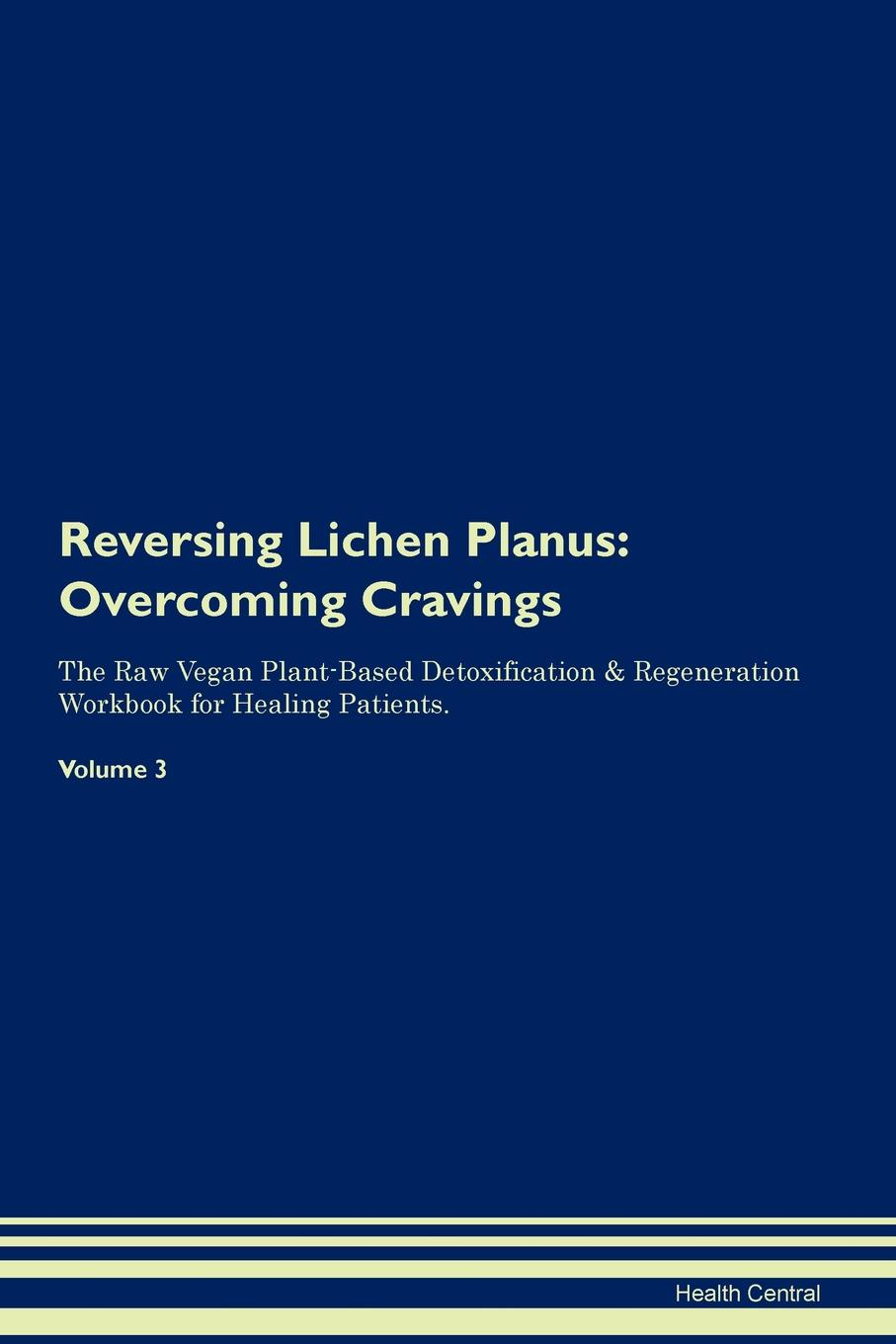 Reversing Lichen Planus. Overcoming Cravings The Raw Vegan Plant-Based Detoxification & Regeneration Workbook for Healing Patients. Volume 3