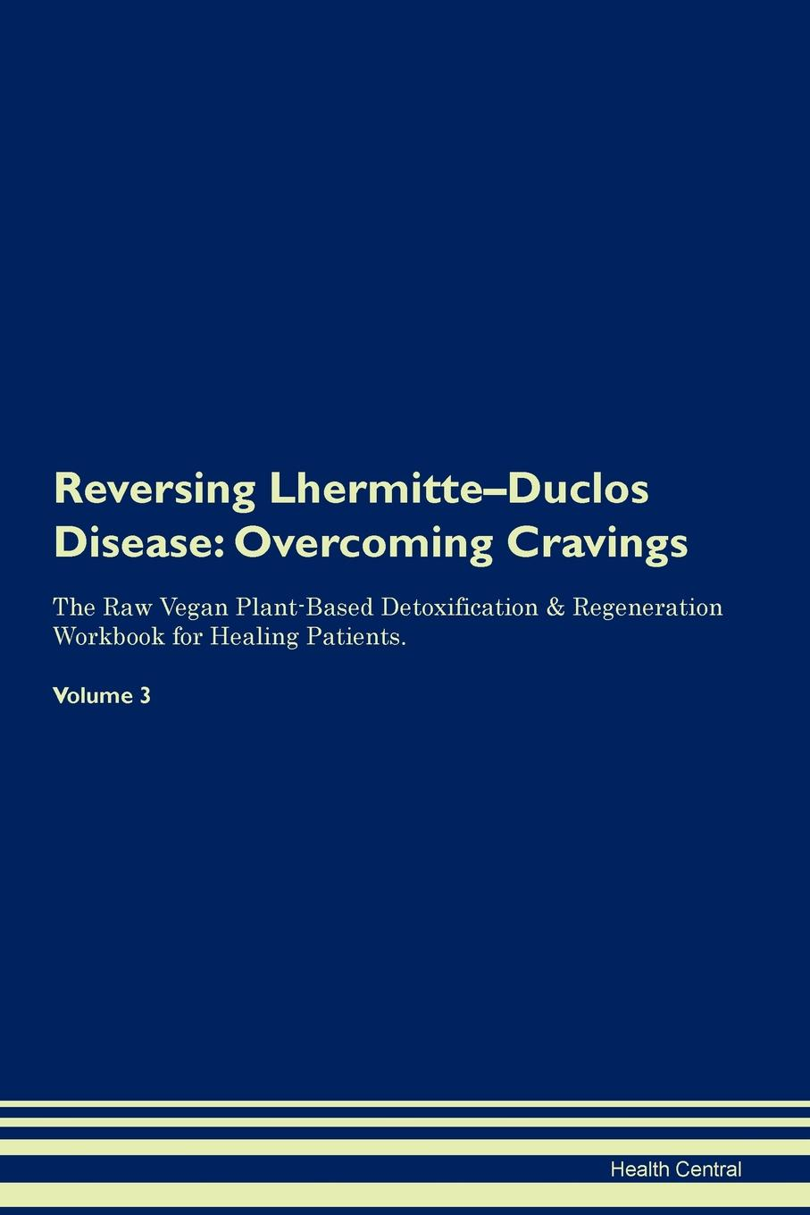 Фото - Health Central Reversing Lhermitte-Duclos Disease. Overcoming Cravings The Raw Vegan Plant-Based Detoxification & Regeneration Workbook for Healing Patients. Volume 3 health central reversing extramammary paget s disease overcoming cravings the raw vegan plant based detoxification regeneration workbook for healing patients volume 3