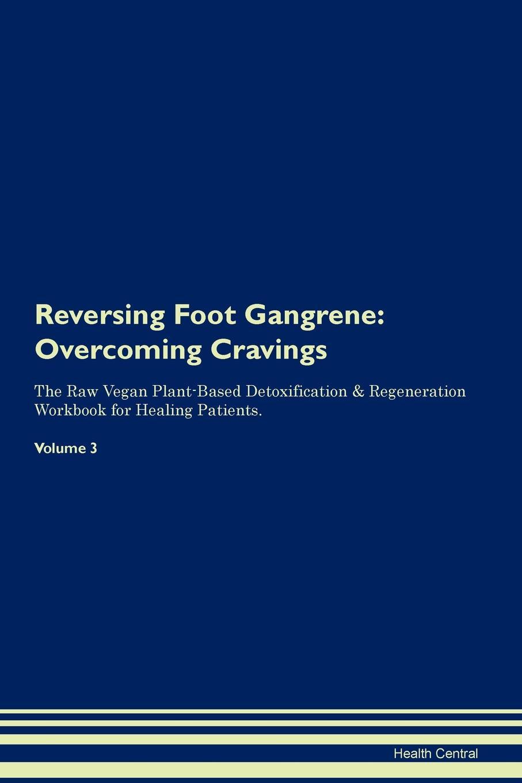 Reversing Foot Gangrene. Overcoming Cravings The Raw Vegan Plant-Based Detoxification & Regeneration Workbook for Healing Patients. Volume 3