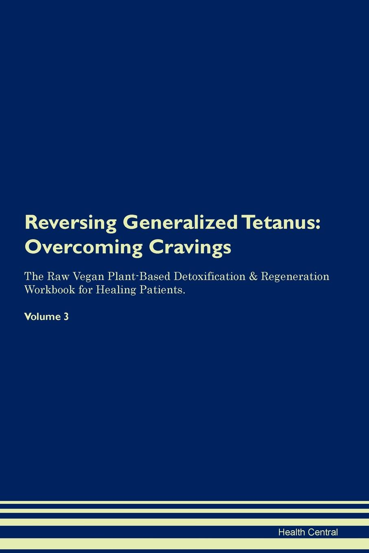 Reversing Generalized Tetanus. Overcoming Cravings The Raw Vegan Plant-Based Detoxification & Regeneration Workbook for Healing Patients. Volume 3