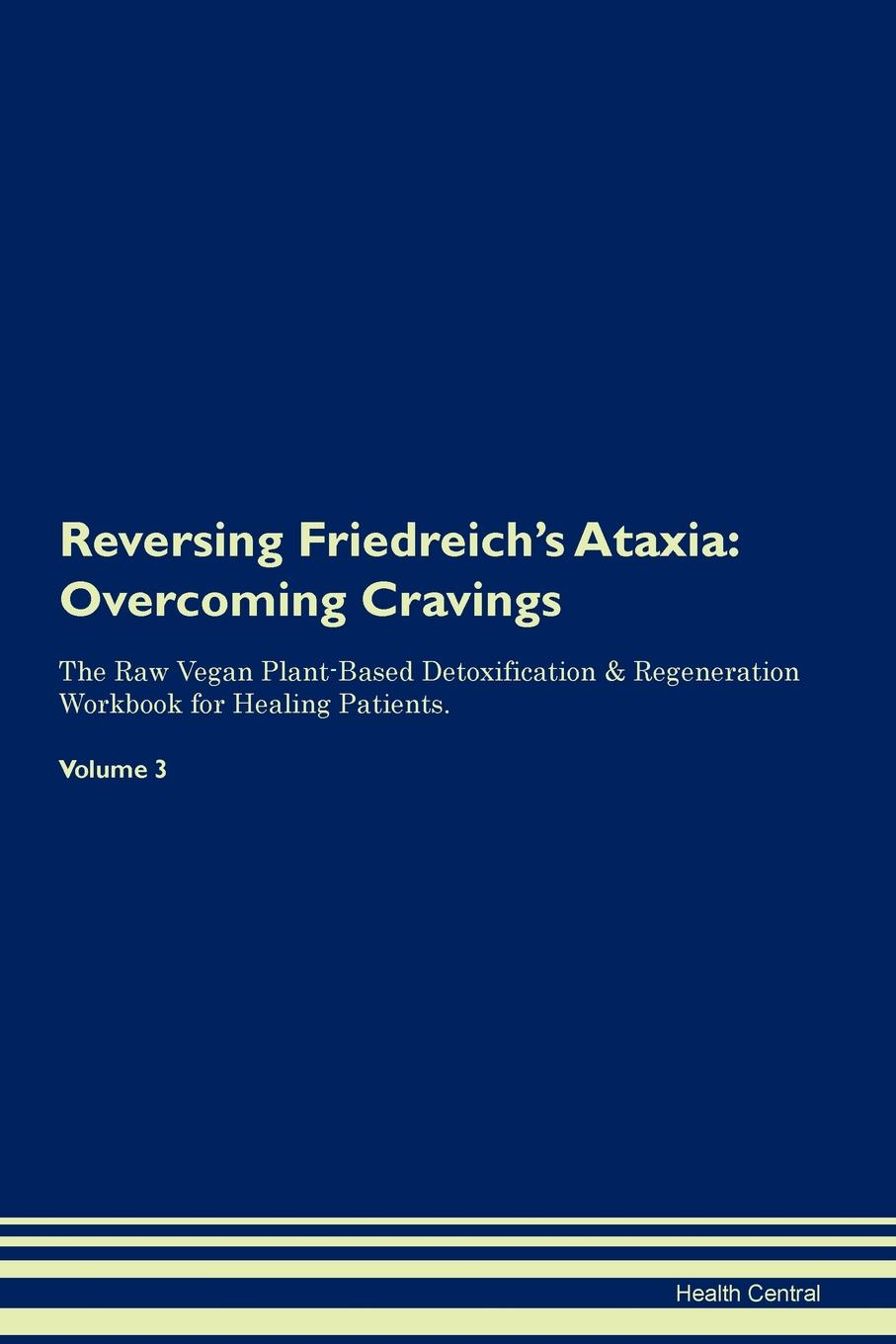 Фото - Health Central Reversing Friedreich's Ataxia. Overcoming Cravings The Raw Vegan Plant-Based Detoxification & Regeneration Workbook for Healing Patients. Volume 3 health central reversing spinocerebellar ataxia overcoming cravings the raw vegan plant based detoxification