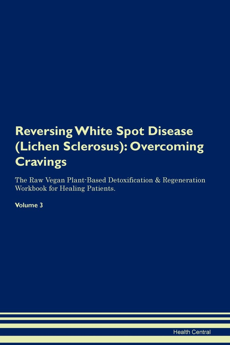 Фото - Health Central Reversing White Spot Disease (Lichen Sclerosus). Overcoming Cravings The Raw Vegan Plant-Based Detoxification & Regeneration Workbook for Healing Patients. Volume 3 health central reversing lichen sclerosus overcoming cravings the raw vegan plant based detoxification regeneration workbook for healing patients volume 3