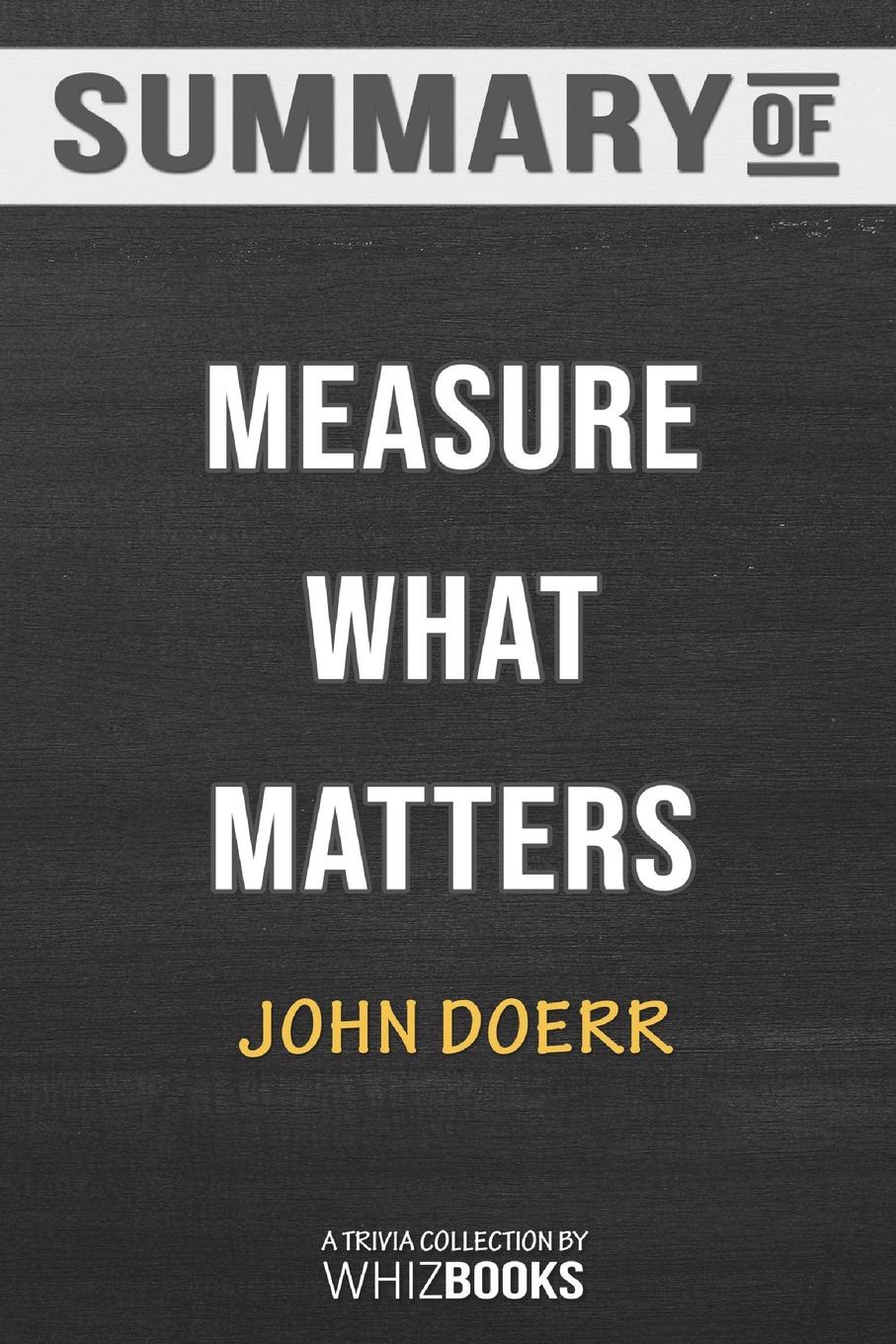 WhizBooks Summary of Measure What Matters. How Google, Bono, and the Gates Foundation Rock the World with OKRs: Trivia/Quiz for F peter felten the undergraduate experience focusing institutions on what matters most