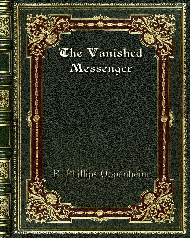 E. Phillips Oppenheim The Vanished Messenger e phillips oppenheim the betrayal