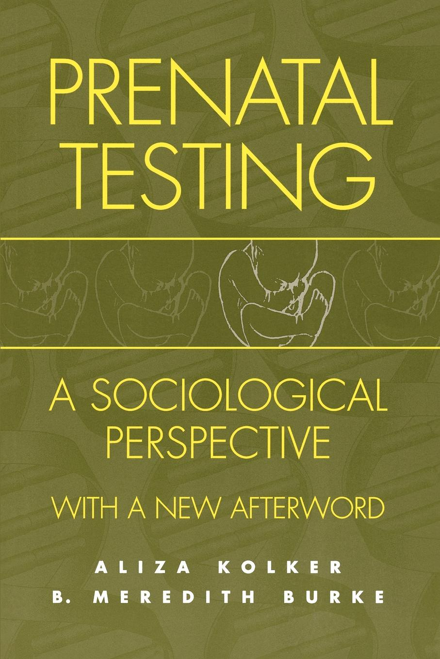 Aliza Meredith Kolker, B. Burke, Aliza Kolker Prenatal Testing. A Sociological Perspective, with a New Afterword