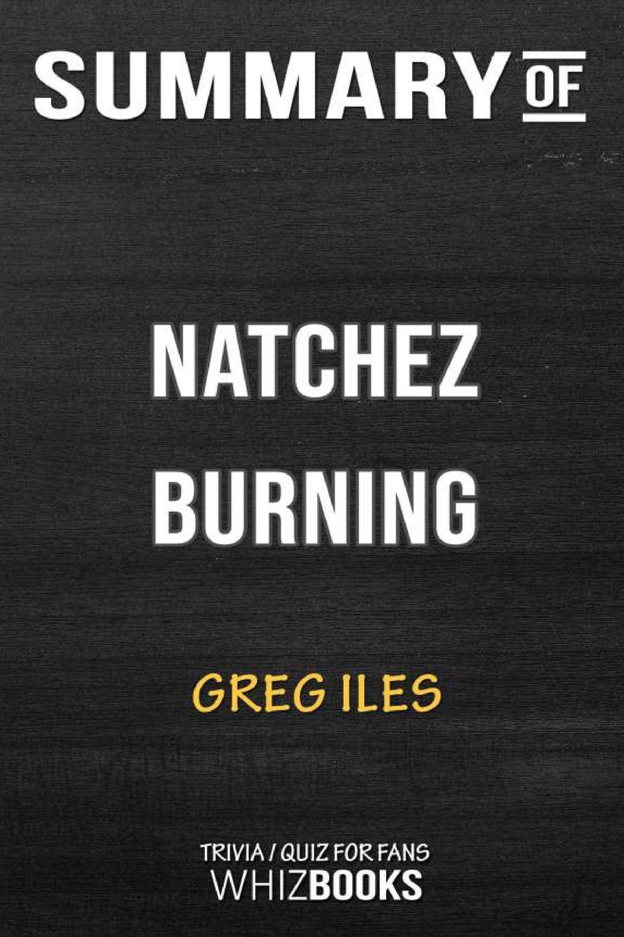 WhizBooks Summary of Natchez Burning. A Novel (Penn Cage): Trivia/Quiz for Fans greg iles the death factory a penn cage novella
