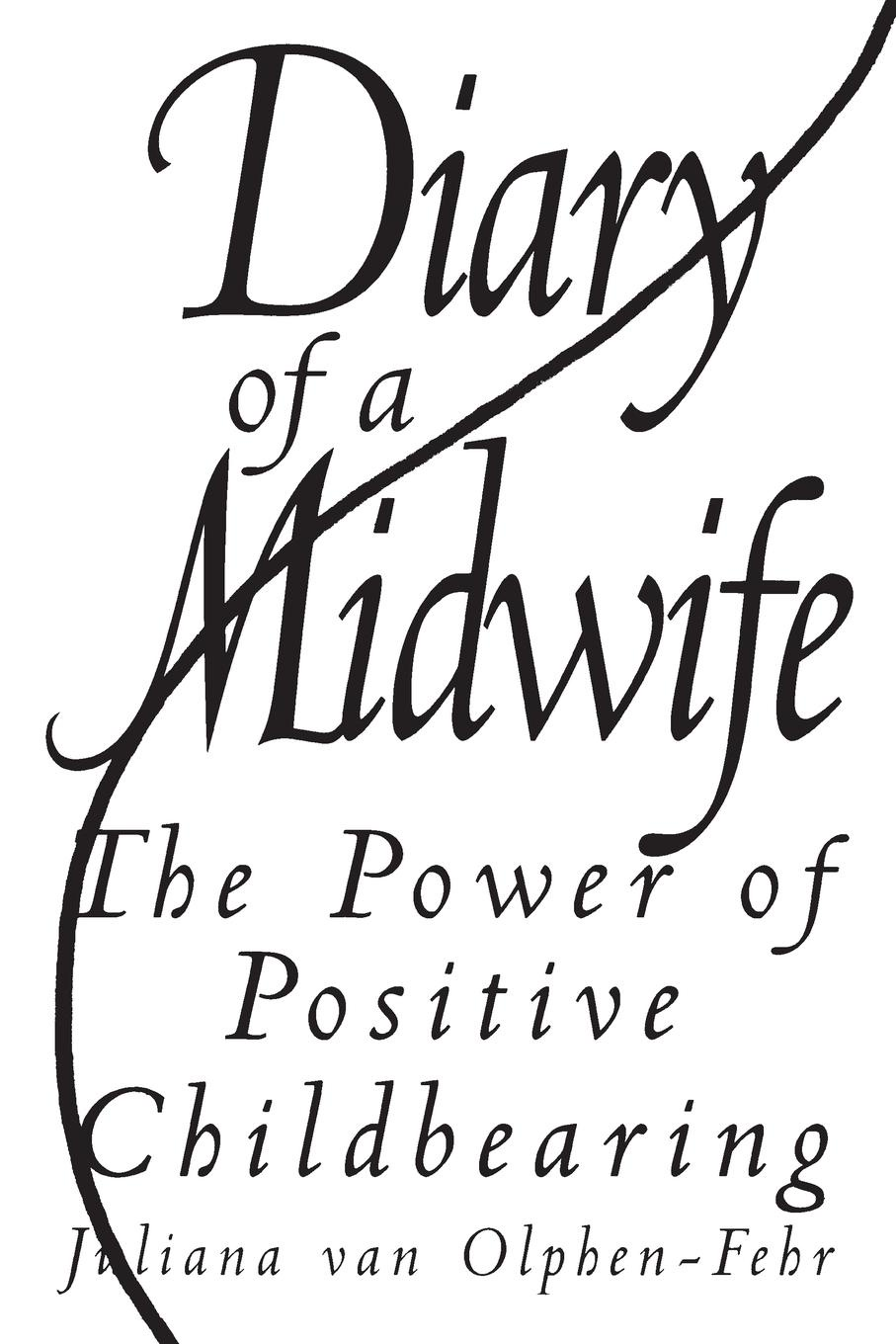 Juliana van Olphen-Fehr Diary of a Midwife. The Power of Positive Childbearing emma derbyshire nutrition in the childbearing years
