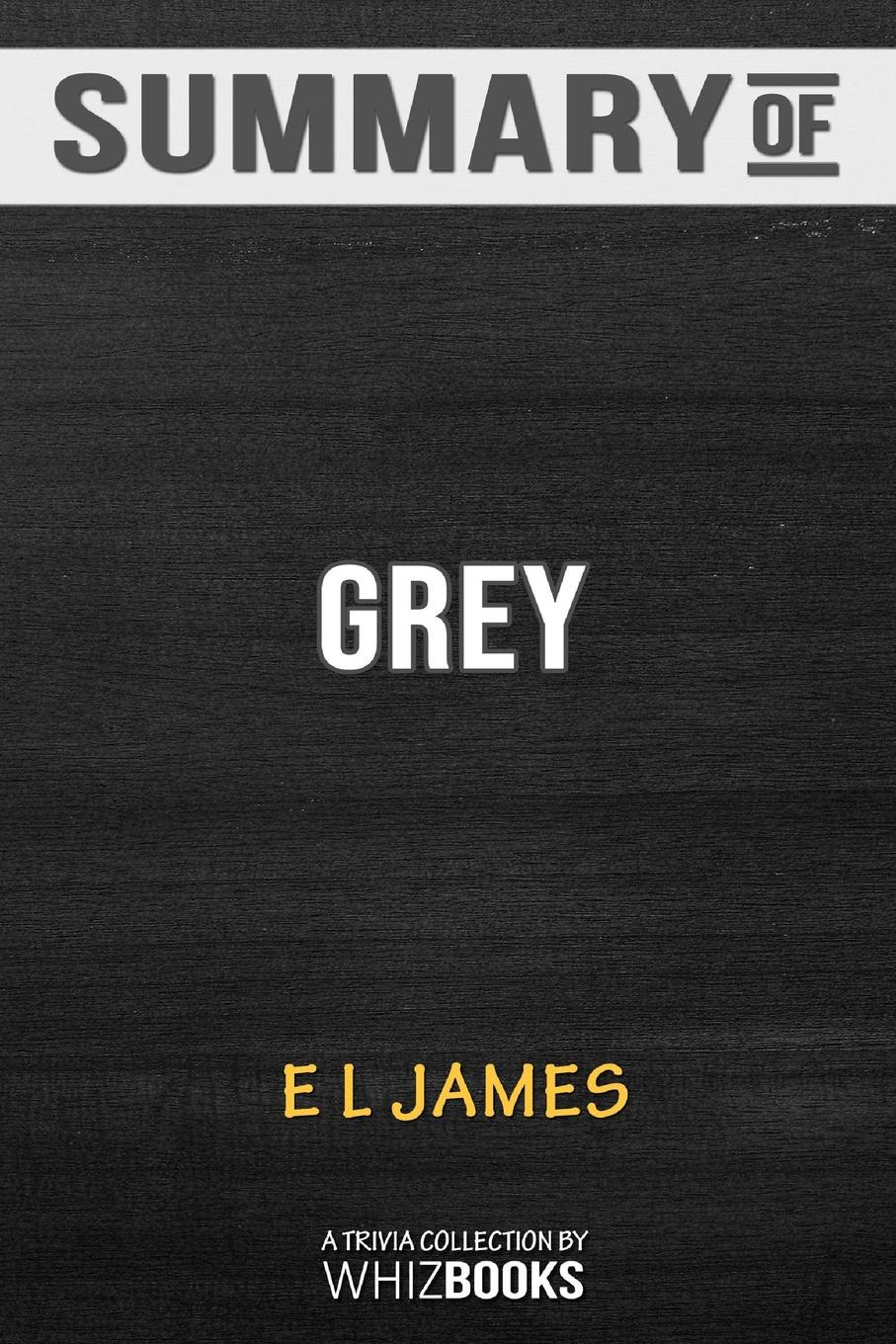 цены на WhizBooks Summary of Grey. Fifty Shades of Grey as Told by Christian: Fifty Shades of Grey Series by E L James: Trivia Book  в интернет-магазинах