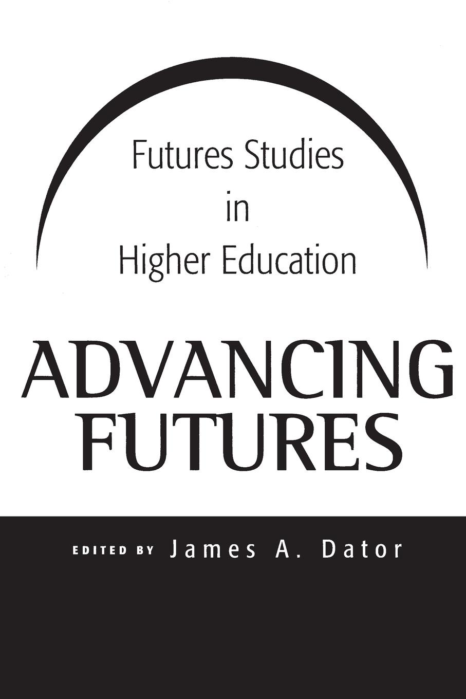 James Dator Advancing Futures. Futures Studies in Higher Education