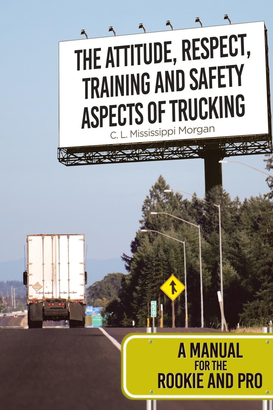 C. L. Mississippi Morgan The Attitude, Respect, Training and Safety Aspects of Trucking. A Manual for the Rookie and Pro