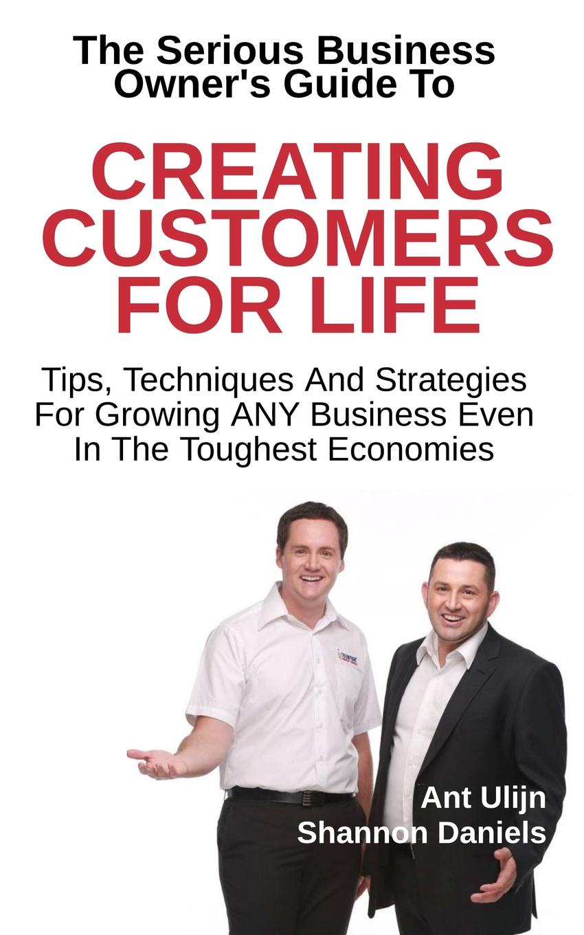 Фото - Shannon Daniels, Ant Ulijn Creating Customers For Life pieter k de villiers barefoot business 3 key systems to attract more leads win more sales and delight more customers without your business killing you