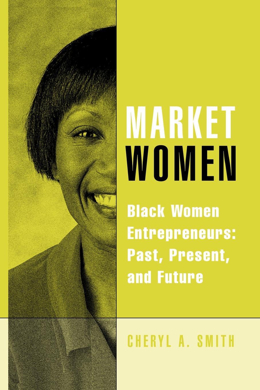Cheryl A. Smith Market Women. Black Women Entrepreneurs: Past, Present, and Future women