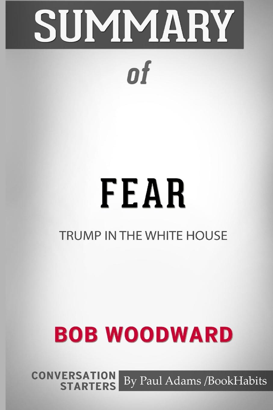 Paul Adams / BookHabits Summary of Fear. Trump in the White House by Bob Woodward: Conversation Starters wilberk trump and a post truth world isbn 9781611805611