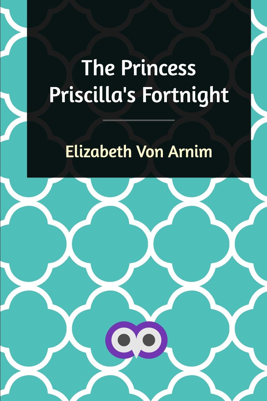 Elizabeth Von Arnim The Princess Priscilla's Fortnight elizabeth von arnim the princess priscilla s fortnight