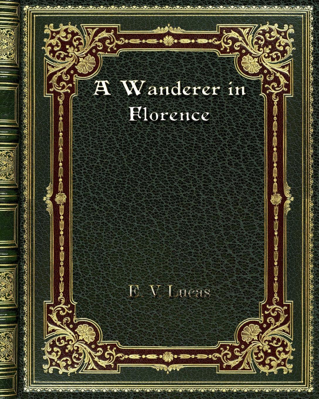 E. V. Lucas A Wanderer in Florence
