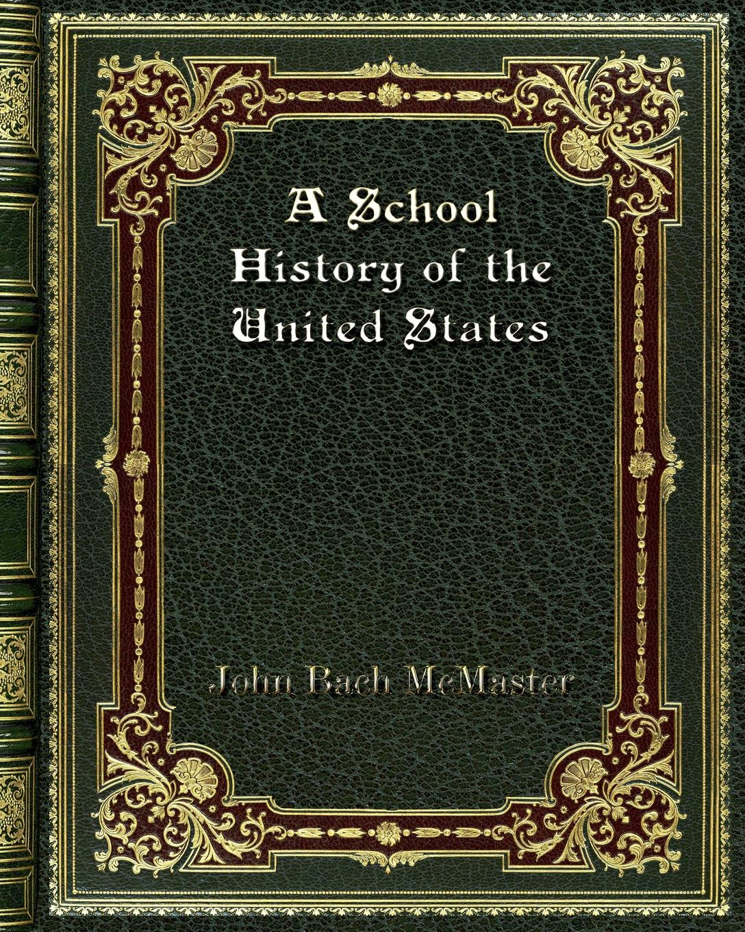 John Bach McMaster A School History of the United States abbot willis john the naval history of the united states volume 2