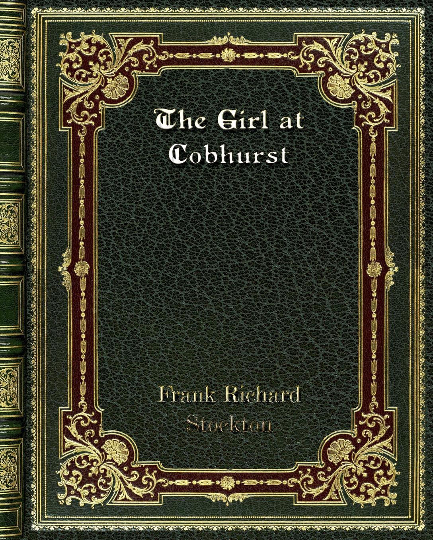 Frank Richard Stockton The Girl at Cobhurst butler george frank every girl s book