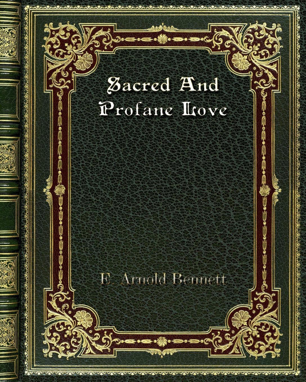 E. Arnold Bennett Sacred And Profane Love baldassare odescalchi poesie profane e sacre classic reprint